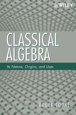 Classical Algebra: Its Nature, Origins, and Uses