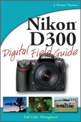 Nikon D300 Digital Field Guide (Digital Field Guide Series)