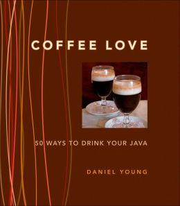 Coffee Love: 50 Ways to Drink Your Java: 50 WAYS TO DRINK YOUR JAVA