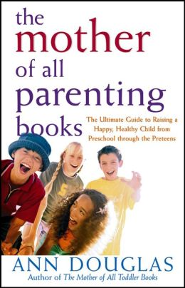 The Mother of All Parenting Books: The Ultimate Guide to Raising a Happy, Healthy Child from Preschool through the Preteens