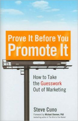 Prove It Before You Promote It: How to Take the Guesswork Out of Marketing