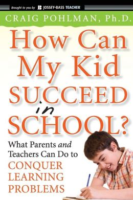 How Can My Kid Succeed in School What Parents and Teachers Can Do to Conquer Learning Problems