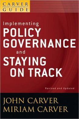 The Policy Governance Model and the Role of the Board Member, Implementing Policy Governance and Staying on Track