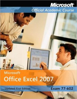Microsoft Office Excel 2007 Updated First Edition, Exam 77-602