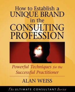 How to Establish a Unique Brand in the Consulting Profession: Powerful Techniques for the Successful Practitioner