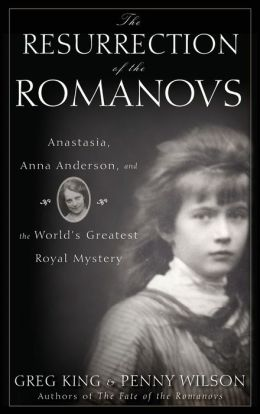 Resurrection of the Romanovs: Anastasia, Anna Anderson, and the World's Greatest Royal Mystery