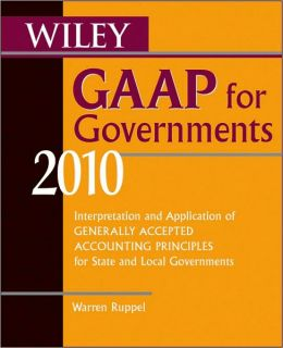 Wiley GAAP for Governments 2010: Interpretation and Application of Generally Accepted Accounting Principles for State and Local Governments
