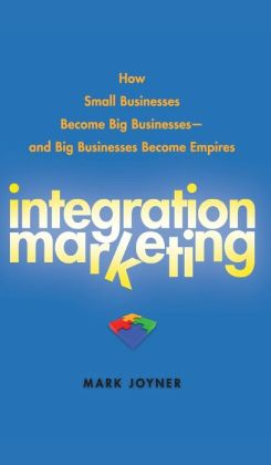 Integration Marketing: How Small Businesses Become Big Businesses - and Big Businesses Become Empires