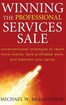 Winning the Professional Services Sale : Unconventional Strategies to Reach More Clients, Land Profitable Work, and Maintain Your Sanity