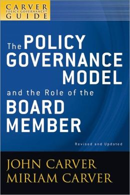A Carver Policy Governance Guide, The Policy Governance Model and the Role of the Board Member