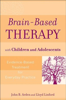 Brain-Based Therapy with Children and Adolescents: Evidence-Based Treatment for Everyday Practice