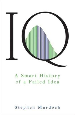 IQ: A Smart History of a Failed Idea