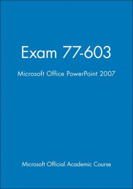Microsoft Office Powerpoint 2007, Exam 77-603 with Student Cd-Rom High School Edition