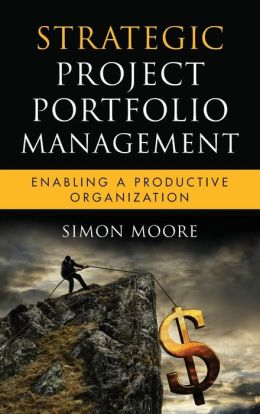 Strategic Project Portfolio Management: Enabling a Productive Organization