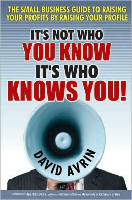 It's Not Who You Know, It's Who Knows You!: The Small Business Guide to Raising Your Profits by Raising Your Profile