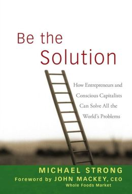 Be the Solution: How Entrepreneurs and Conscious Capitalists Can Solve All the Worlds Problems