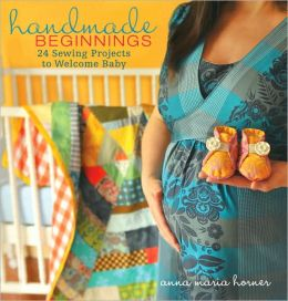 Handmade Beginnings: 24 Sewing Projects to Welcome Baby
