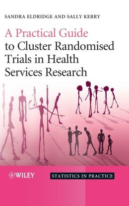 A Practical Guide to Cluster Randomised Trials in Health Services Research (Statistics in Practice) Sandra Eldridge and Obioha Ukoumunne