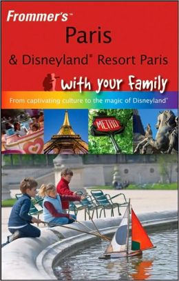 Paris and Disneyland Resort Paris With Your Family: From Captivating Culture to the Magic of Disneyland (Frommer's With Your Family Series)