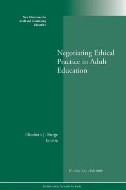 Negotiating Ethical Challenges of Practice in Adult Education, Number 123, Fall 2009: New Directions for Adult and Continuing Education