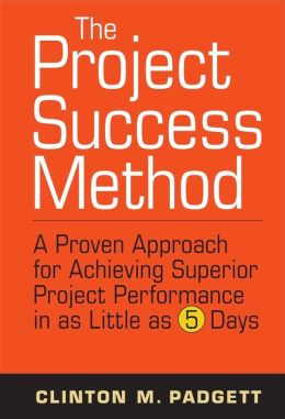 The Project Success Method: A Proven Approach for Achieving Superior Project Performance in as Little as 5 Days