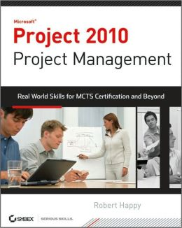 Project 2010 Project Management: Real World Skills for Certification and Beyond (Exam 77-178)