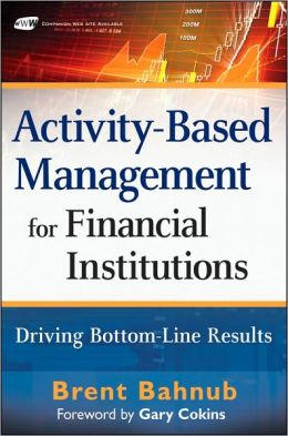 Activity-Based Management for Financial Institutions: Driving Bottom-Line Results (Wiley and SAS Business Series)