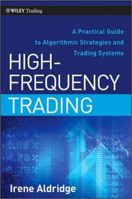 High-Frequency Trading: A Practical Guide to Algorithmic Strategies and Trading Systems (Wiley Trading Series)