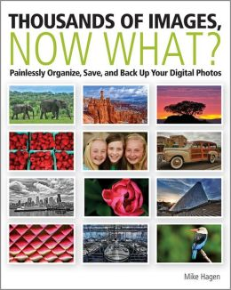 Thousands of Images, Now What: Painlessly Organize, Save, and Back Up Your Digital Photos
