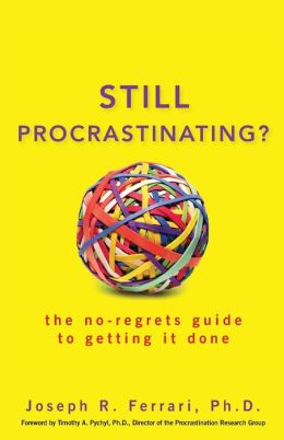 Still Procrastinating: The No Regrets Guide to Getting It Done