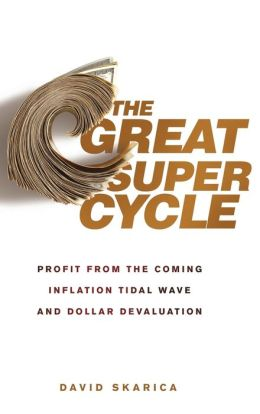 The Great Super Cycle: Profit from the Coming Inflation Tidal Wave and Dollar Devaluation David Skarica