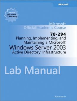 Planning, Implementing, and Maintaining a Microsoft Windows Server 2003 Active Directory Infrastructure (70-294) Lab Manual