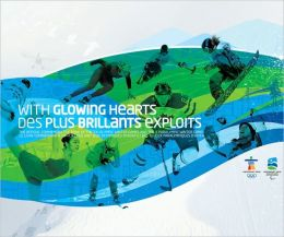 With Glowing Hearts / Des plus brillants exploits: The Official Commemorative Book of the XXI Olympic Winter Games and the X Paralympic Winter Games / Le livre commmoratif officiel des XXIes Jeux olympiques d'hiver et des Xes Jeux paralympiques d'hiver