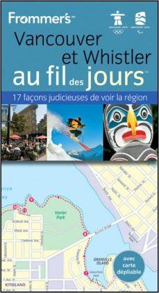 Vancouver et Whistler au fil des jours FrommersMD: avec un chapitre consacre aux Jeux olympiques et paralympiques dhiver de 2010 a Vancouver