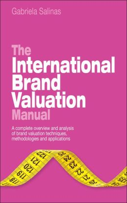 The International Brand Valuation Manual: A complete overview and analysis of brand valuation techniques, methodologies and applications