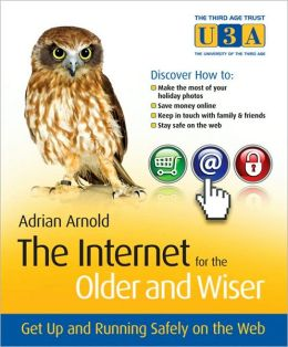 The Internet for the Older and Wiser : Get Up and Running Safely on the Web