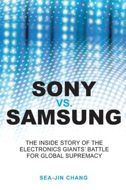 Sony vs. Samsung: The Inside Story of the Electronics Giants' Battle for Global Supremacy