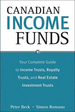 Canadian Income Funds: Your Complete Guide to Income Trusts, Royalty Trusts, and Real Estate Investment Trusts