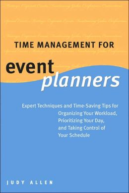 Time Management for Event Planners: Expert Techniques and Time-Saving Tips for Organizing Your Workload, Prioritizing Your Day, and Taking Control of Your Schedule
