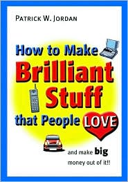 How to Make Brilliant Stuff That People Love...and Make Big Money Out of It