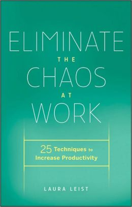 Eliminate the Chaos at Work: 25 Techniques to Increase Productivity