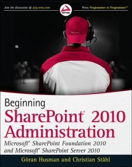 Beginning SharePoint 2010 Administration: Microsoft SharePoint Foundation 2010 and Microsoft SharePoint Server 2010