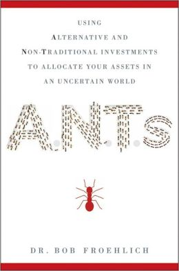 ANTs: Using Alternative and Non-Traditional Investments to Allocate Your Assets in an Uncertain World