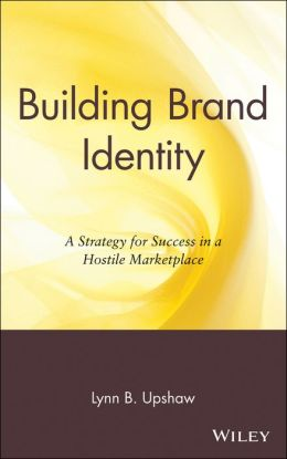 Building Brand Identity: A Strategy for Success in a Hostile Marketplace