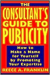 Consultant's Guide to Publicity: How to Make a Name for Yourself by Promoting Your Expertise
