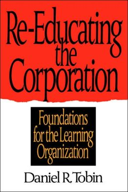 Re-Educating the Corporation: Foundations for the Learning Organization Daniel R. Tobin