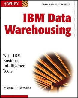 IBM Data Warehousing: With IBM Business Intelligence Tools Michael L. Gonzales