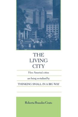 Living City: How America's Cities Are Being Revitalized by Thinking Small in a Big Way