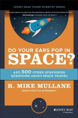 Do Your Ears Pop in Space?: And 500 Other Surprising Questions about Space Travel R. Mike Mullane