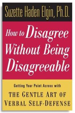 How to Disagree without Being Disagreeable: Getting Your Point across with the Gentle Art of Verbal Self-Defense